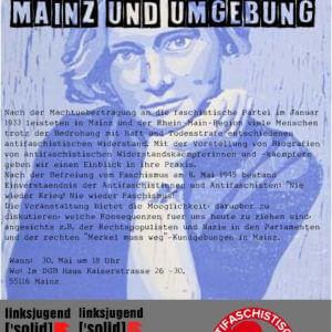 """Flyer zur Veranstaltung """"Historischer Antifaschismus in Mainz und Umgebung"""" zum 30. Mai 2018. Text """"Nach der Machtuebertragung an die faschistische Partei im Januar 1933 leisteten in Mainz und der Rhein-Main-Region viele Menschen trotz der Bedrohung mit Haft und Todesstrafe entschiedenen antifaschistischen Widerstand. Mit der Vorstellung von Biografien von antifaschistischen Widerstandskaempferinnen und -kaempfern geben wir einen Einblick in ihre Praxis. Nach der Befreiung vom Faschismus am 8. Mai 1945 bestand Einverstaendnis der Antifaschistinnen und Antifaschisten: """"Nie wieder Krieg! Nie wieder Faschismus!"""" Die Veranstaltung bietet die Moeglichkeit, darueber zu diskutieren, welche Konsequenzen fuer uns heute zu ziehen sind, angesichts z.B. der Rechtspopulisten und Nazis in den Parlamenten und der rechten """"Merkel muss weg""""-Kundgebungen in Mainz."""""""